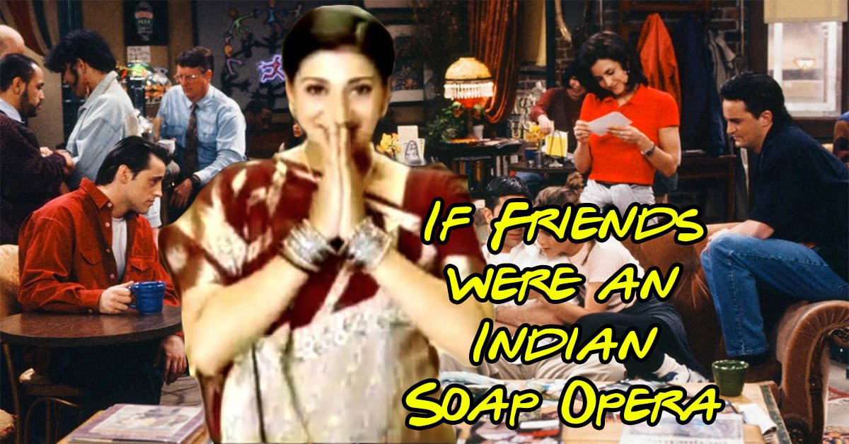 If Friends were Indian soap opera